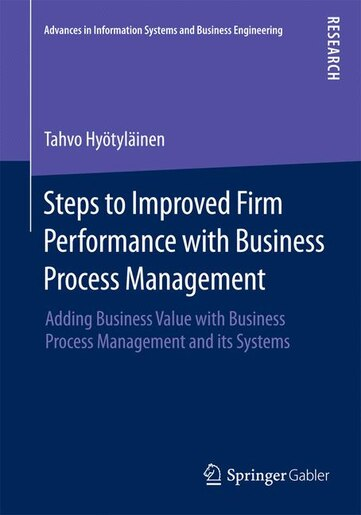 Steps to Improved Firm Performance with Business Process Management: Adding Business Value With Business Process Management And Its Systems by Tahvo Hyötyläine