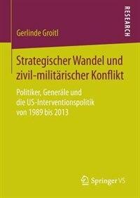 Strategischer Wandel und zivil-militärischer Konflikt: Politiker, Generäle und die US-Interventionspolitik von 1989 bis 2013 by Gerlinde Groitl