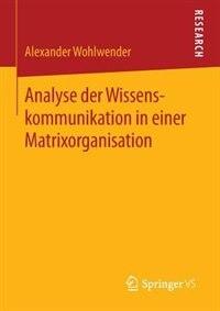 Analyse der Wissenskommunikation in einer Matrixorganisation by Alexander Wohlwender