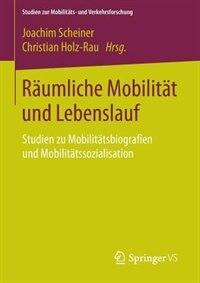 Räumliche Mobilität und Lebenslauf: Studien zu Mobilitätsbiografien und Mobilitätssozialisation by Joachim Scheiner