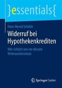 Widerruf bei Hypothekenkrediten: Wer schützt uns vor diesem Verbraucherschutz by Hans-Bernd Schäfer