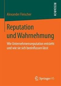 Reputation Und Wahrnehmung: Wie Unternehmensreputation Entsteht Und Wie Sie Sich Beeinflussen Lässt by Alexander Fleischer
