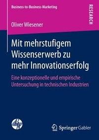 Mit mehrstufigem Wissenserwerb zu mehr Innovationserfolg: Eine konzeptionelle und empirische Untersuchung in technischen Industrien by Oliver Wiesener