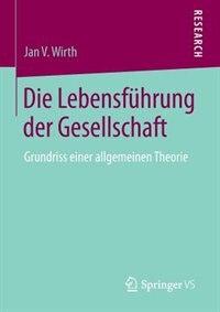 Die Lebensführung der Gesellschaft: Grundriss einer allgemeinen Theorie by Jan V. Wirth