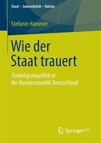 Wie der Staat trauert: Zivilreligionspolitik in der Bundesrepublik Deutschland by Stefanie Hammer
