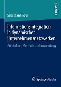 Informationsintegration in dynamischen Unternehmensnetzwerken: Architektur, Methode und Anwendung by Sebastian Huber