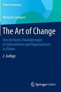 The Art of Change: Von der Kunst, Veränderungen in Unternehmen und Organisationen zu führen by Michael Loebbert