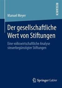 Der Gesellschaftliche Wert Von Stiftungen: Eine Volkswirtschaftliche Analyse Steuerbegünstigter Stiftungen by Manuel Meyer