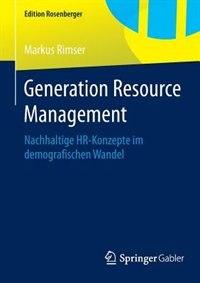 Generation Resource Management: Nachhaltige HR-Konzepte im demografischen Wandel by Markus Rimser