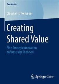Creating Shared Value: Eine Strategieinnovation auf Basis der Theorie U by Claudia Fichtenbauer