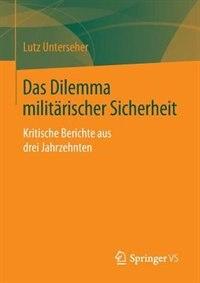 Das Dilemma militärischer Sicherheit: Kritische Berichte aus drei Jahrzehnten by Lutz Unterseher