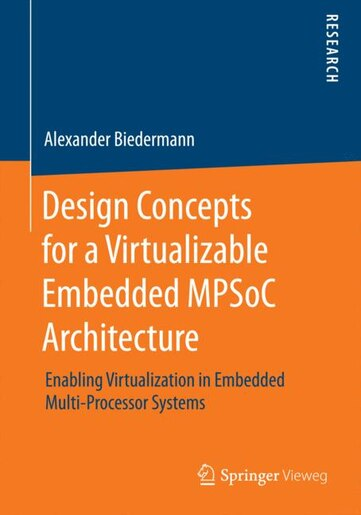 Design Concepts for a Virtualizable Embedded MPSoC Architecture: Enabling Virtualization in Embedded Multi-Processor Systems by Alexander Biedermann