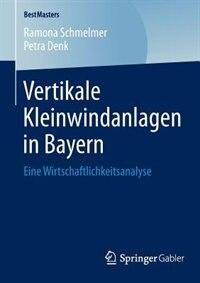 Vertikale Kleinwindanlagen in Bayern: Eine Wirtschaftlichkeitsanalyse by Ramona Schmelmer