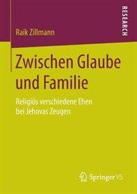Zwischen Glaube und Familie: Religiös verschiedene Ehen bei Jehovas Zeugen by Raik Zillmann