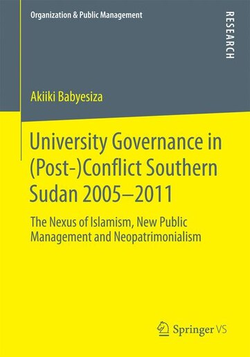 University Governance in (Post-)Conflict Southern Sudan 2005-2011: The Nexus Of Islamism, New Public Management And Neopatrimonialism by Akiiki Babyesiza