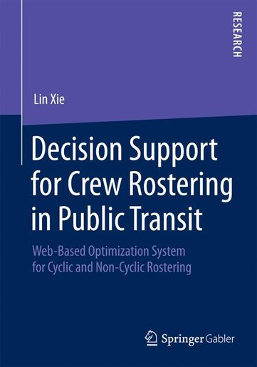 Decision Support for Crew Rostering in Public Transit: Web-based Optimization System For Cyclic And Non-cyclic Rostering: Web-based Optimization System Fo by Lin Xie