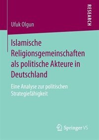 Islamische Religionsgemeinschaften als politische Akteure in Deutschland: Eine Analyse zur politischen Strategiefähigkeit by Ufuk Olgun