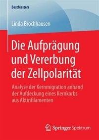 Die Aufprägung und Vererbung der Zellpolarität: Analyse der Kernmigration anhand der Aufdeckung eines Kernkorbs aus Aktinfilamenten by Linda Brochhausen