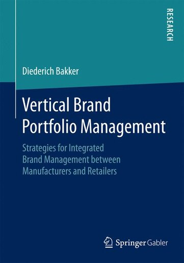 Vertical Brand Portfolio Management: Strategies for Integrated Brand Management between Manufacturers and Retailers by Diederich Bakker