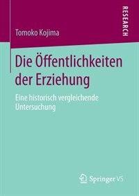 Die Öffentlichkeiten der Erziehung: Eine historisch vergleichende Untersuchung by Tomoko Kojima