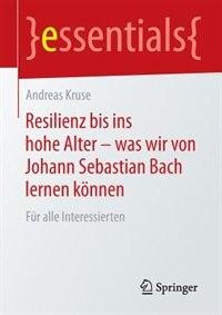 Resilienz bis ins hohe Alter - was wir von Johann Sebastian Bach lernen können: Für alle Interessierten by Andreas Kruse