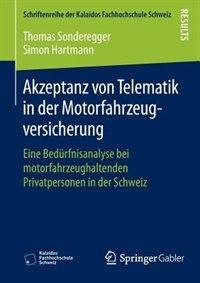 Akzeptanz von Telematik in der Motorfahrzeugversicherung: Eine Bedürfnisanalyse bei motorfahrzeughaltenden Privatpersonen in der Schweiz by Thomas Sonderegger