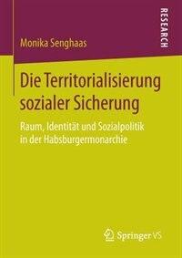 Die Territorialisierung sozialer Sicherung: Raum, Identität und Sozialpolitik in der Habsburgermonarchie by Monika Senghaas