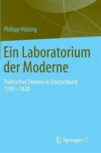 Ein Laboratorium Der Moderne: Politisches Denken In Deutschland 1789-1820 by Philipp Hölzing