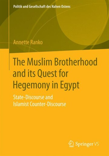 The Muslim Brotherhood and its Quest for Hegemony in Egypt: State-Discourse and Islamist Counter-Discourse by Annette Ranko