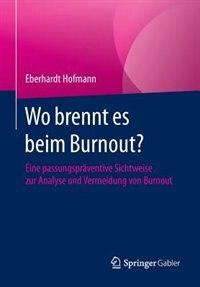 Wo Brennt Es Beim Burnout?: Eine Passungspräventive Sichtweise Zur Analyse Und Vermeidung Von Burnout by Eberhardt Hofmann