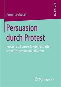 Persuasion durch Protest: Protest als Form erfolgsorientierter, strategischer Kommunikation by Jasmina Gherairi