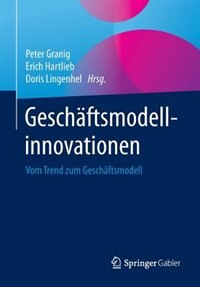 Geschäftsmodellinnovationen: Vom Trend Zum Geschäftsmodell by Peter Granig