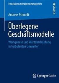 Überlegene Geschäftsmodelle: Wertgenese und Wertabschöpfung in turbulenten Umwelten by Andreas Schmidt