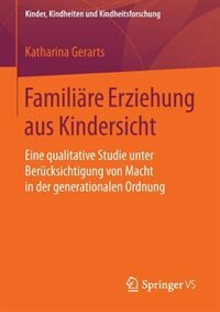 Familiäre Erziehung aus Kindersicht: Eine qualitative Studie unter Berücksichtigung von Macht in der generationalen Ordnung by Katharina Gerarts