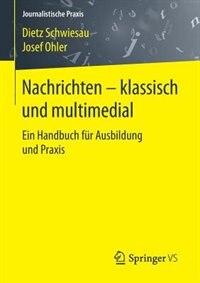 Nachrichten - Klassisch Und Multimedial: Ein Handbuch Für Ausbildung Und Praxis by Dietz Schwiesau