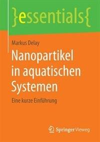 Nanopartikel in aquatischen Systemen: Eine kurze Einführung by Markus Delay