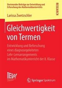 Gleichwertigkeit von Termen: Entwicklung und Beforschung eines diagnosegeleiteten Lehr-Lernarrangements im Mathematikunterricht by Larissa Zwetzschler