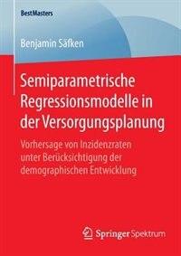 Semiparametrische Regressionsmodelle in der Versorgungsplanung: Vorhersage von Inzidenzraten unter Berücksichtigung der demographischen Entwicklung by Benjamin Säfken