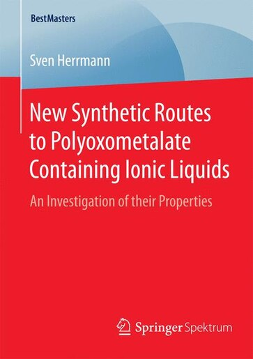 New Synthetic Routes to Polyoxometalate Containing Ionic Liquids: An Investigation of their Properties by Sven Herrmann