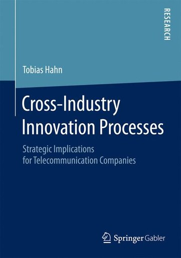 Cross-Industry Innovation Processes: Strategic Implications for Telecommunication Companies by Tobias Hahn