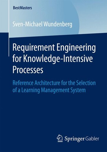 Requirement Engineering for Knowledge-Intensive Processes: Reference Architecture for the Selection of a Learning Management System by Sven-Michael Wundenberg
