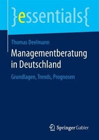 Managementberatung In Deutschland: Grundlagen, Trends, Prognosen by Thomas Deelmann