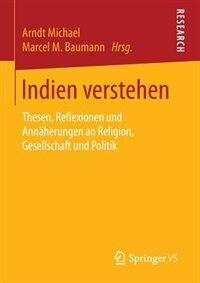 Indien Verstehen: Thesen, Reflexionen Und Annäherungen An Religion, Gesellschaft Und Politik by Arndt Michael