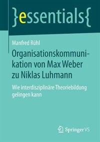 Organisationskommunikation von Max Weber zu Niklas Luhmann: Wie interdisziplinäre Theoriebildung gelingen kann by Manfred Rühl