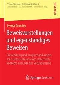 Beweisvorstellungen und eigenständiges Beweisen: Entwicklung und vergleichend empirische Untersuchung eines Unterrichtskonzepts am Ende der Sekundar by Svenja Grundey