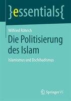 Die Politisierung des Islam: Islamismus und Dschihadismus