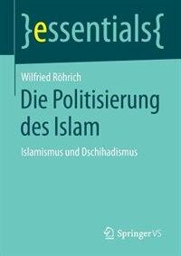 Die Politisierung des Islam: Islamismus und Dschihadismus by Wilfried Röhrich