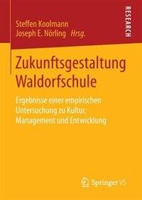 Zukunftsgestaltung Waldorfschule: Ergebnisse einer empirischen Untersuchung zu Kultur, Management und Entwicklung by Steffen Koolmann