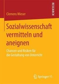 Sozialwissenschaft vermitteln und aneignen: Chancen und Risiken für die Gestaltung von Unterricht by Clemens Wieser