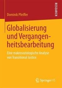 Globalisierung und Vergangenheitsbearbeitung: Eine makrosoziologische Analyse von Transitional Justice by Dominik Pfeiffer